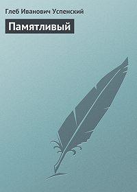 Глеб Успенский -Памятливый