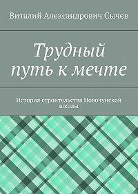 Виталий Александрович Сычев -Трудный путь к мечте. История строительства Новочунской школы