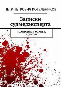 Петр Котельников -Записки судмедэксперта. Наосновании реальных событий