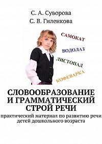 С. Гиленкова -Словообразование играмматический стройречи. Практический материал поразвитиюречи детей дошкольного возраста