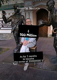 Alexander Nevzorov -$ 300 Million. As for 3 months to become the owner of 300000000 $