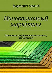 Маргарита Акулич -Инновационный маркетинг. Потенциал, информационная система, исследования