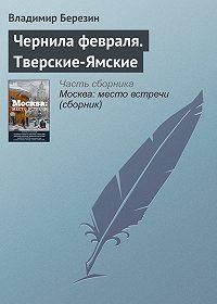 Владимир Березин -Чернила февраля. Тверские-Ямские