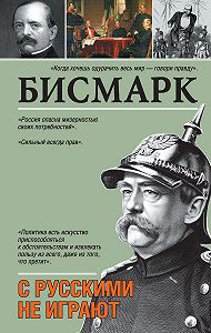Отто Бисмарк -С русскими не играют