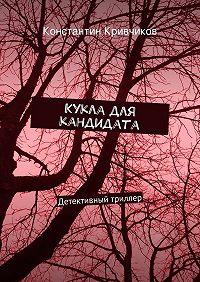 Константин Кривчиков -Кукла для кандидата. Детективный триллер