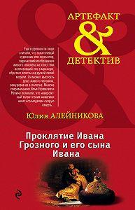 Юлия Алейникова -Проклятие Ивана Грозного и его сына Ивана