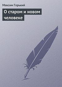 Максим Горький -О старом и новом человеке