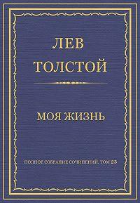 Лев Толстой - Полное собрание сочинений. Том 23. Произведения 1879–1884 гг. Моя жизнь