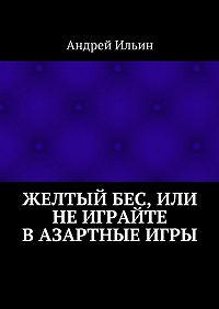 Андрей Ильин - Желтыйбес, или Неиграйте вазартные игры
