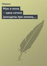Сборник -Муж и жена – одна сатана (анекдоты про измену, изменников и изменниц)