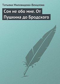 Татьяна Миловидова-Венцлова -Сон не обо мне. От Пушкина до Бродского