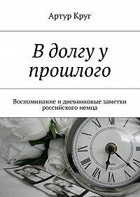 Артур Круг -В долгу у прошлого. Воспоминание и дневниковые заметки российского немца