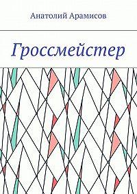 Анатолий Арамисов -Гроссмейстер