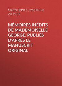 Marguerite-Joséphine Weimer -Mémoires inédits de Mademoiselle George, publiés d'après le manuscrit original