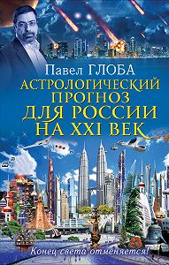 Павел Глоба -Астрологический прогноз для России на XXI век. Конец света отменяется!