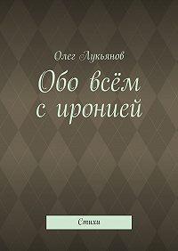Олег Лукьянов -Обо всём сиронией