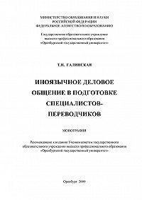 Татьяна Галинская - Иноязычное деловое общение в подготовке специалистов переводчиков