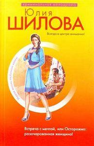 Юлия Шилова -Встреча с мечтой, или Осторожно: разочарованная женщина!