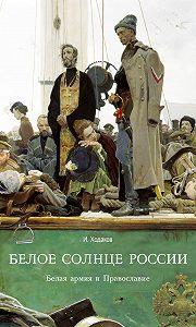 Игорь Ходаков -Белое солнце России. Белая армия и Православие