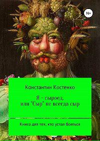 Константин Костенко -Я – сыроед, или «Сыр» не всегда сыр