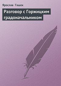 Ярослав  Гашек - Разговор с Горжицким градоначальником