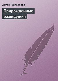Антон Белозеров - Прирожденные разведчики