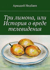 Аркадий Недбаев -Три лимона. Или История овреде телевидения