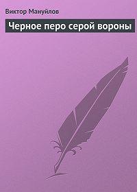 Виктор Мануйлов - Черное перо серой вороны