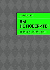 Сергей Луговой -Вы неповерите!