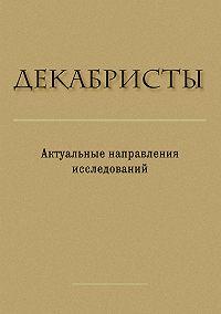Сборник статей, Павел Ильин - Декабристы. Актуальные направления исследований