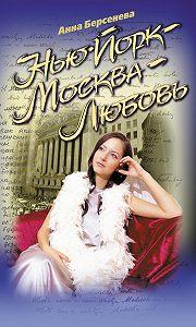 Анна Берсенева -Нью-Йорк – Москва – Любовь