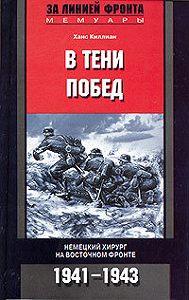 Ханс Киллиан -В тени побед. Немецкий хирург на Восточном фронте. 1941-1943