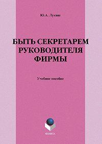 Юрий Александрович Лукаш -Быть секретарем руководителя фирмы. Учебное пособие