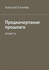 Алексей Комлев -Предначертание прошлаго