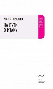 Сергей Костырко -На пути в Итаку