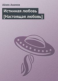 Айзек Азимов -Истинная любовь [Настоящая любовь]
