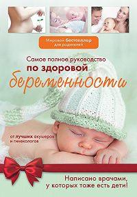 Коллектив Авторов - Самое полное руководство по здоровой беременности от лучших акушеров и гинекологов