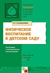 Э. Я. Степаненкова -Физическое воспитание в детском саду. Программа и методические рекомендации. Для занятий с детьми 2-7 лет