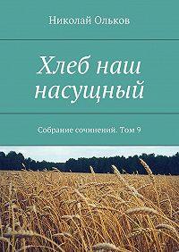Николай Ольков -Хлеб наш насущный. Собрание сочинений. Том9