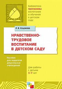 Л. В. Куцакова -Нравственно-трудовое воспитание в детском саду. Для работы с детьми 3-7 лет. Пособие для педагогов дошкольных учреждений