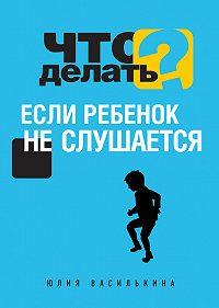 Юлия Василькина -Что делать, если ребенок не слушается