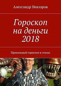 Александр Невзоров -Гороскоп наденьги 2018. Прикольный гороскоп встихах