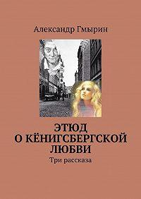 Александр Гмырин -Этюд о кёнигсбергской любви. Три рассказа