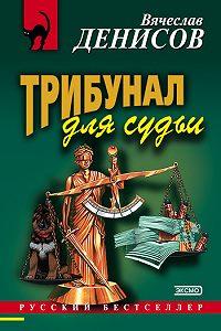 Вячеслав Денисов - Трибунал для судьи