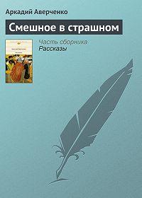Аркадий Аверченко -Смешное в страшном
