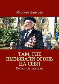Михаил Папсуев - Там, где вызывали огонь насебя. Повести ирассказы