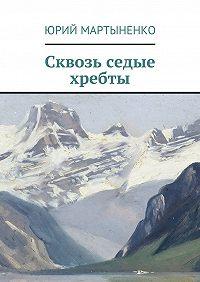 Юрий Мартыненко - Сквозь седые хребты