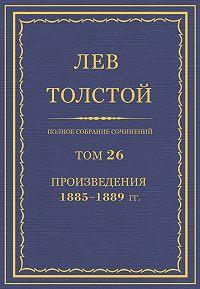 Лев Толстой -Полное собрание сочинений. Том 26. Произведения 1885–1889 гг.