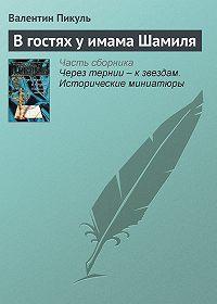 Валентин Пикуль -В гостях у имама Шамиля