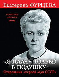 Екатерина Фурцева -«Я плачу только в подушку». Откровения «первой леди СССР»